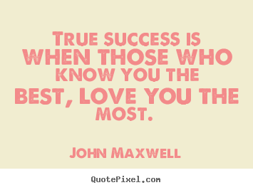 John Maxwell picture quote - True success is when those who know you the.. - Love quotes
