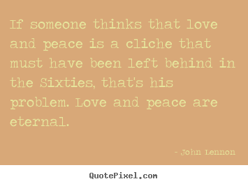 Love quote - If someone thinks that love and peace is a cliche..