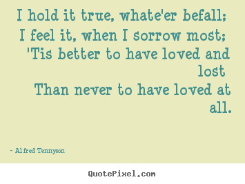 Customize picture quotes about love - I hold it true, whate'er befall; i feel it,..