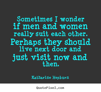 Katharine Hepburn poster quotes - Sometimes i wonder if men and women really suit each other. perhaps.. - Love quotes