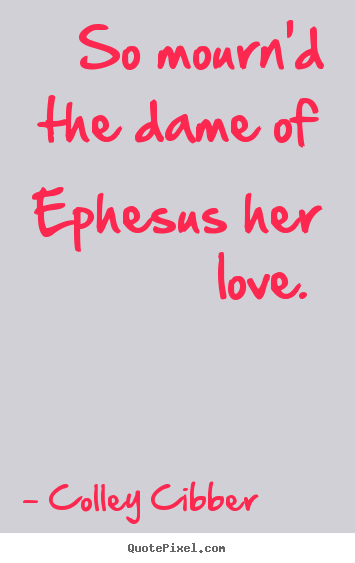 So mourn'd the dame of ephesus her love.  Colley Cibber famous love quotes