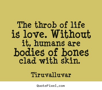 Create your own picture quotes about love - The throb of life is love. without it, humans are bodies of bones clad..