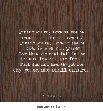 Quotes about love - Trust thou thy love: if she be proud, is she not sweet? trust thou thy..