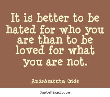 André Gide photo quote - It is better to be hated for who you are than to be loved for what.. - Love quotes