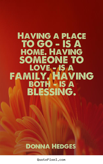 Create your own picture quotes about love - Having a place to go - is a home. having someone to love - is a family...