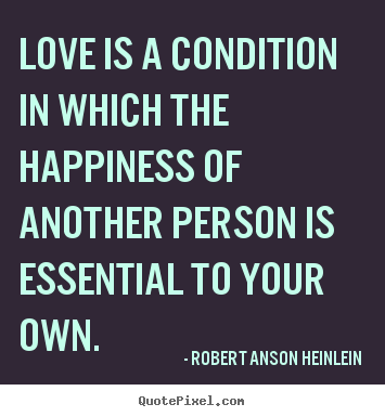 Quotes about love - Love is a condition in which the happiness of another person is..