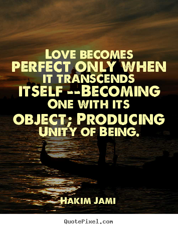 Love becomes perfect only when it transcends itself --becoming.. Hakim Jami good love quotes