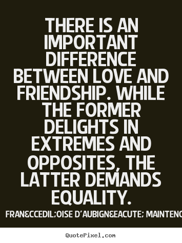 difference between love and friendship essay Check out our top free essays on are good friendships based on similarities or on differences to help you write your own essay difference from friendship love.