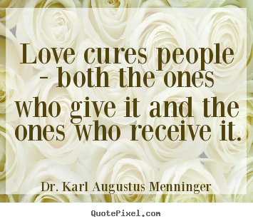 Love quotes - Love cures people - both the ones who give it and..