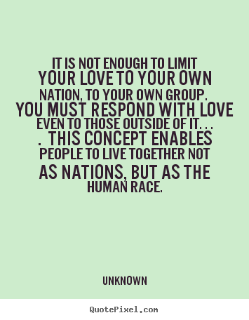 Quote about love - It is not enough to limit your love to your own nation, to..