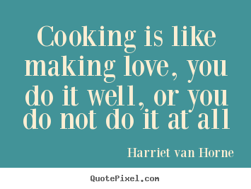 Quotes about love - Cooking is like making love, you do it well,..
