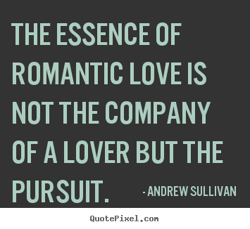 Create your own poster quotes about love - The essence of romantic love is not the company of a lover but..
