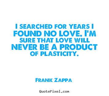 Frank Zappa pictures sayings - I searched for years i found no love. i'm sure that love.. - Love quote