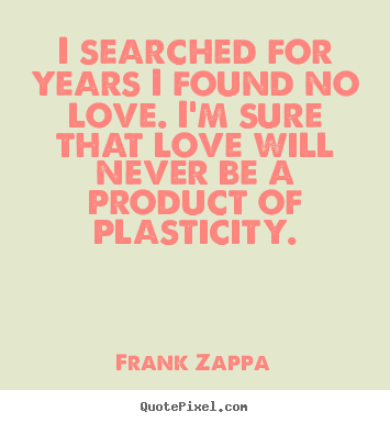 Frank Zappa photo quotes - I searched for years i found no love. i'm sure that.. - Love sayings