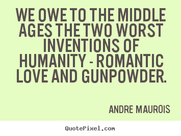 Love quotes - We owe to the middle ages the two worst inventions of humanity..