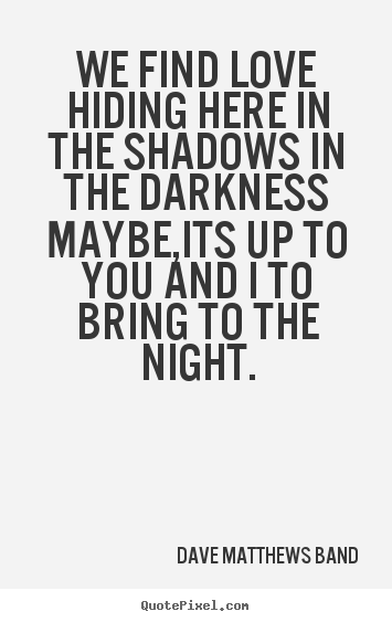 Make personalized picture quotes about love - We find love hiding here in the shadows in the darknessmaybe,its..