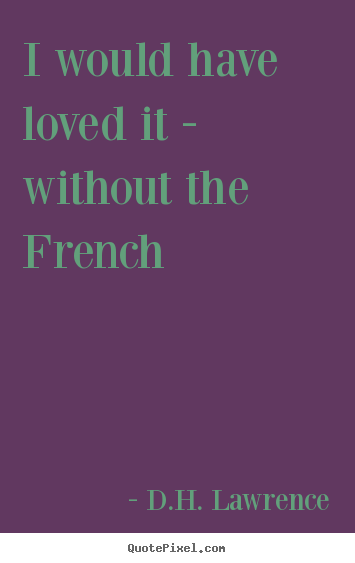 D.H. Lawrence picture quotes - I would have loved it - without the french - Love quotes