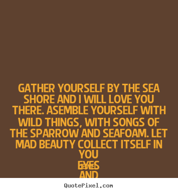 Create graphic image quotes about love - Gather yourself by the sea shore and i will love you there. asemble..