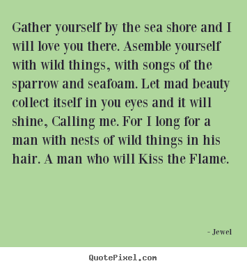 Love quotes - Gather yourself by the sea shore and i will love you..