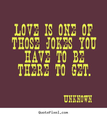 Love is one of those jokes you have to be there to get. Unknown greatest love quote