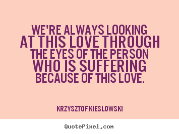 We're always looking at this love through the eyes of the person.. Krzysztof Kieslowski top love quote