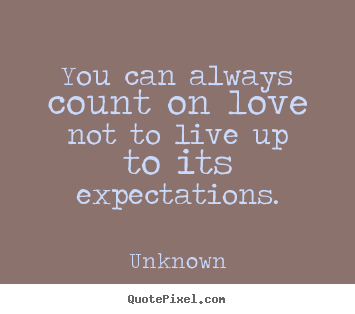 Unknown photo quotes - You can always count on love not to live up to its expectations. - Love sayings