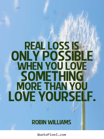 Love quotes - Real loss is only possible when you love something more than..