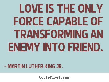Quotes about love - Love is the only force capable of transforming an enemy into friend.