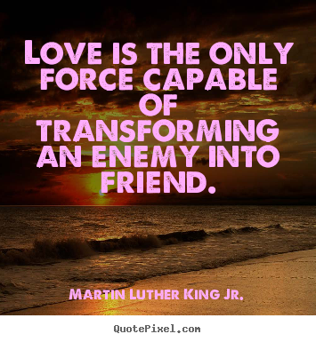 Love quotes - Love is the only force capable of transforming an enemy into friend.
