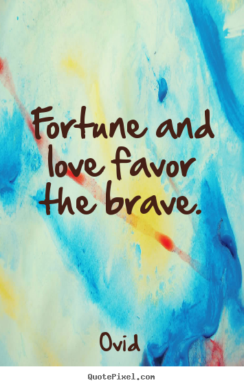 Fortune and love favor the brave. Ovid greatest love quotes