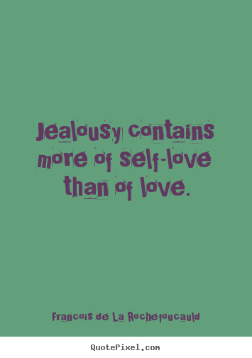 Francois De La Rochefoucauld picture quote - Jealousy contains more of self-love than of love. - Love quotes
