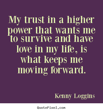 Kenny Loggins picture quote - My trust in a higher power that wants me to survive and.. - Love quotes
