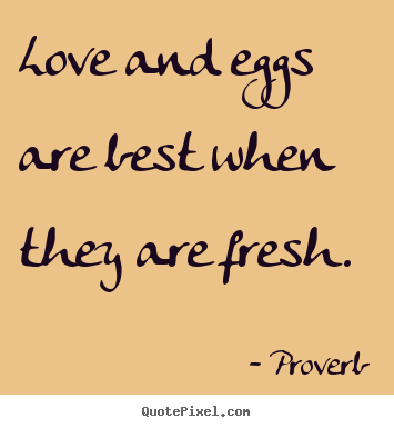 Proverb picture quotes - Love and eggs are best when they are fresh. - Love quotes