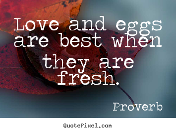 Proverb picture quotes - Love and eggs are best when they are fresh. - Love quote