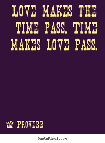 Proverb picture quote - Love makes the time pass. time makes ...