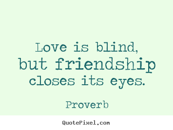 Love is blind, but friendship closes its eyes. Proverb top love quotes