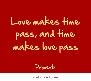 Quotes About Love And Time Passing : Love makes time pass, and time makes love pass Proverb top love quotes