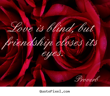 Proverb picture quote - Love is blind, but friendship closes its eyes. - Love quote