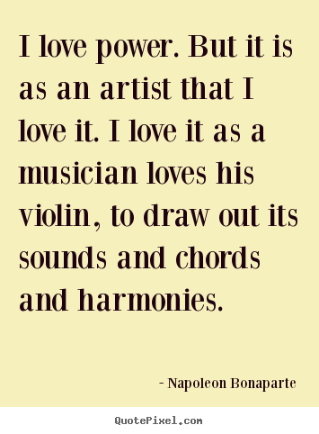 Quote about love - I love power. but it is as an artist that i love..