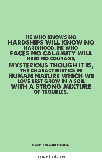He Who Knows No Hardships Will Know No Hardihood. He Who.. Harry Emerson