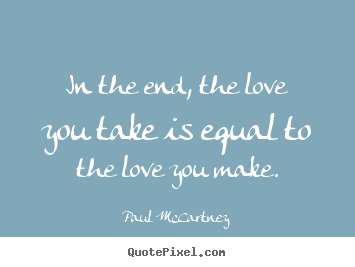 Sayings about love - In the end, the love you take is equal to the love you make.