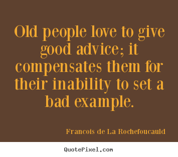 Love quote - Old people love to give good advice; it compensates them for their inability..