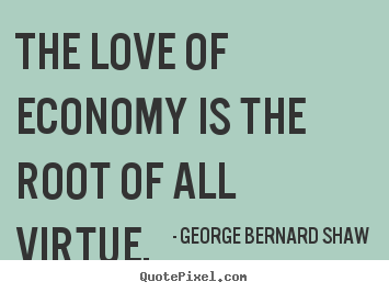 George Bernard Shaw picture quote - The love of economy is the root of all virtue. - Love quotes
