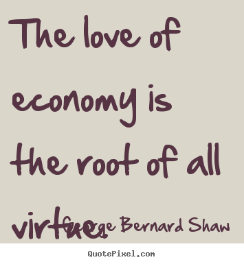 George Bernard Shaw poster quotes - The love of economy is the root of all virtue. - Love quotes