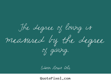 Love quotes - The degree of loving is measured by the degree of giving.