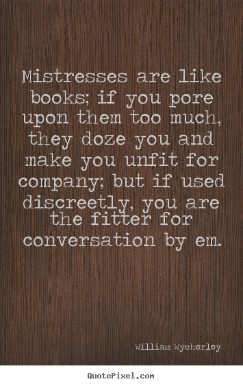 Quotes about love - Mistresses are like books; if you pore upon them too much,..