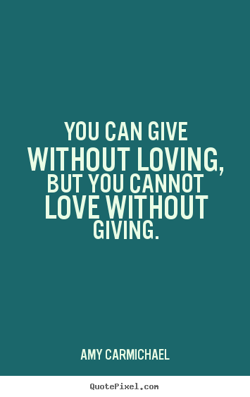 Quote about love - You can give without loving, but you cannot..