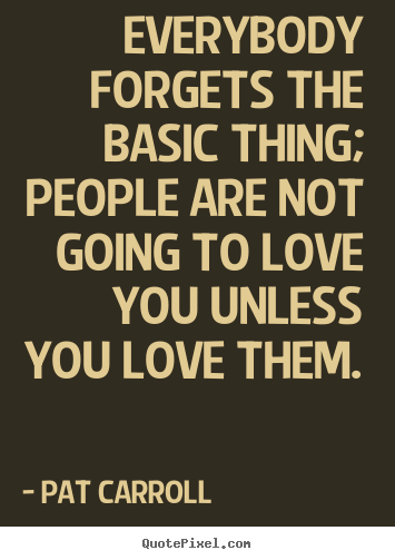 Pat Carroll image quote - Everybody forgets the basic thing; people are.. - Love quote