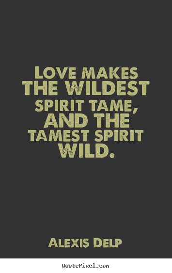 Alexis Delp picture quotes - Love makes the wildest spirit tame, and the.. - Love quote