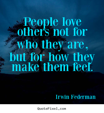 People love others not for who they are, but.. Irwin Federman famous love quotes